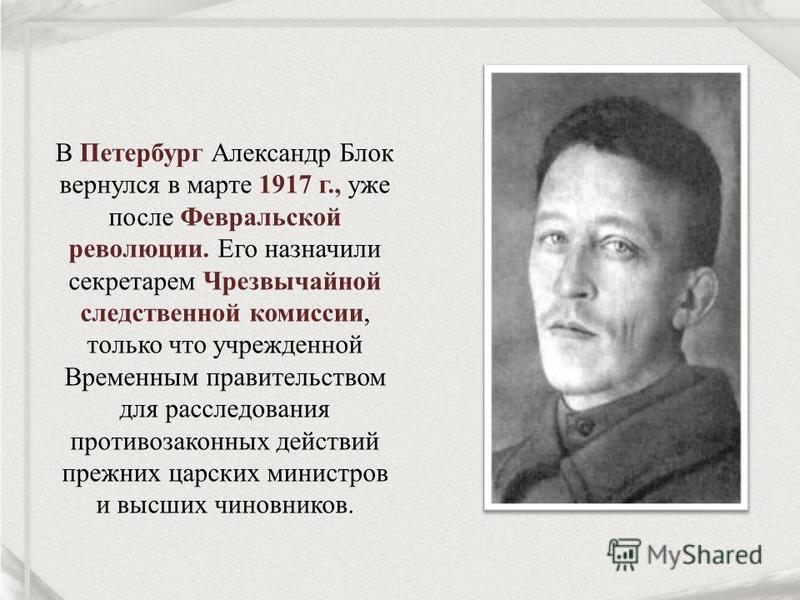В Петербург Александр Блок вернулся в марте 1917 г., уже после Февральской революции. Его назначили секретарем Чрезвычайной следственной комиссии, только что учрежденной Временным правительством для расследования противозаконных действий прежних царс