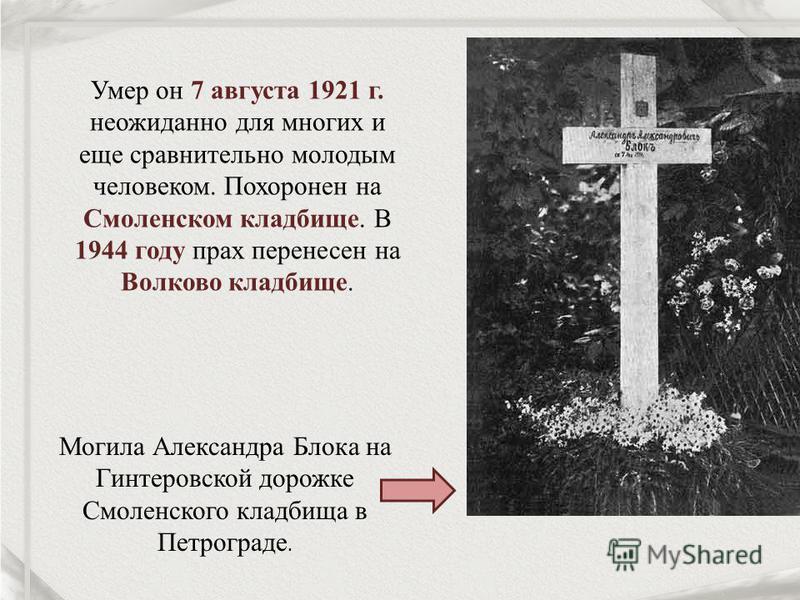 Умер он 7 августа 1921 г. неожиданно для многих и еще сравнительно молодым человеком. Похоронен на Смоленском кладбище. В 1944 году прах перенесен на Волково кладбище. Могила Александра Блока на Гинтеровской дорожке Смоленского кладбища в Петрограде.