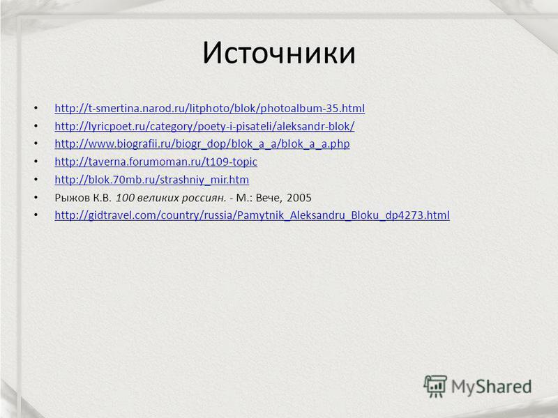 Источники http://t-smertina.narod.ru/litphoto/blok/photoalbum-35. html http://lyricpoet.ru/category/poety-i-pisateli/aleksandr-blok/ http://www.biografii.ru/biogr_dop/blok_a_a/blok_a_a.php http://taverna.forumoman.ru/t109-topic http://blok.70mb.ru/st