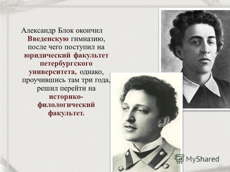 Александр Блок окончил Введенскую гимназию, после чего поступил на юридический факультет петербургского университета, однако, проучившись там три года, решил перейти на историко- филологический факультет.