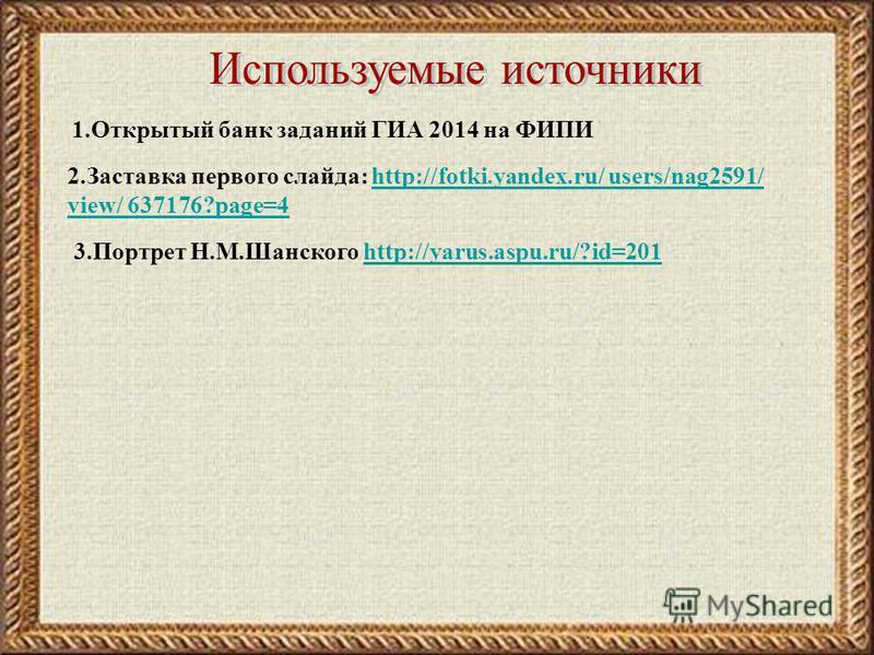 2. Заставка первого слайда: http://fotki.yandex.ru/ users/nag2591/ view/ 637176?page=4http://fotki.yandex.ru/ users/nag2591/ view/ 637176?page=4 1. Открытый банк заданий ГИА 2014 на ФИПИ 3. Портрет Н.М.Шанского http://yarus.aspu.ru/?id=201http://yaru