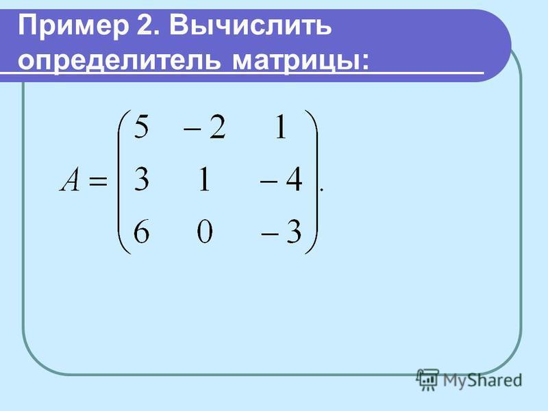 Пример 2. Вычислить определитель матрицы: