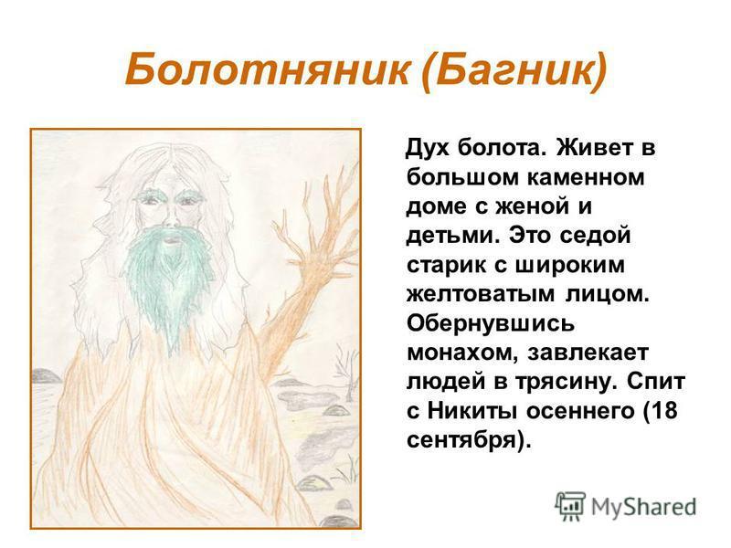 Болотняник (Багник) Дух болота. Живет в большом каменном доме с женой и детьми. Это седой старик с широким желтоватым лицом. Обернувшись монахом, завлекает людей в трясину. Спит с Никиты осеннего (18 сентября).