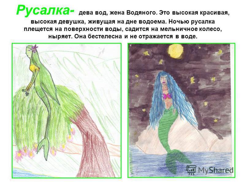 Русалка- дева вод, жена Водяного. Это высокая красивая, высокая девушка, живущая на дне водоема. Ночью русалка плещется на поверхности воды, садится на мельничное колесо, ныряет. Она бестелесна и не отражается в воде.