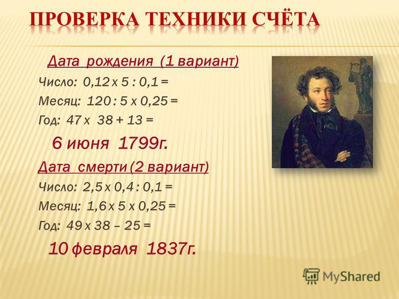 Дата рождения (1 вариант) Число: 0,12 х 5 : 0,1 = Месяц: 120 : 5 х 0,25 = Год: 47 х 38 + 13 = 6 июня 1799 г. Дата смерти (2 вариант) Число: 2,5 х 0,4 : 0,1 = Месяц: 1,6 х 5 х 0,25 = Год: 49 х 38 – 25 = 10 февраля 1837 г.