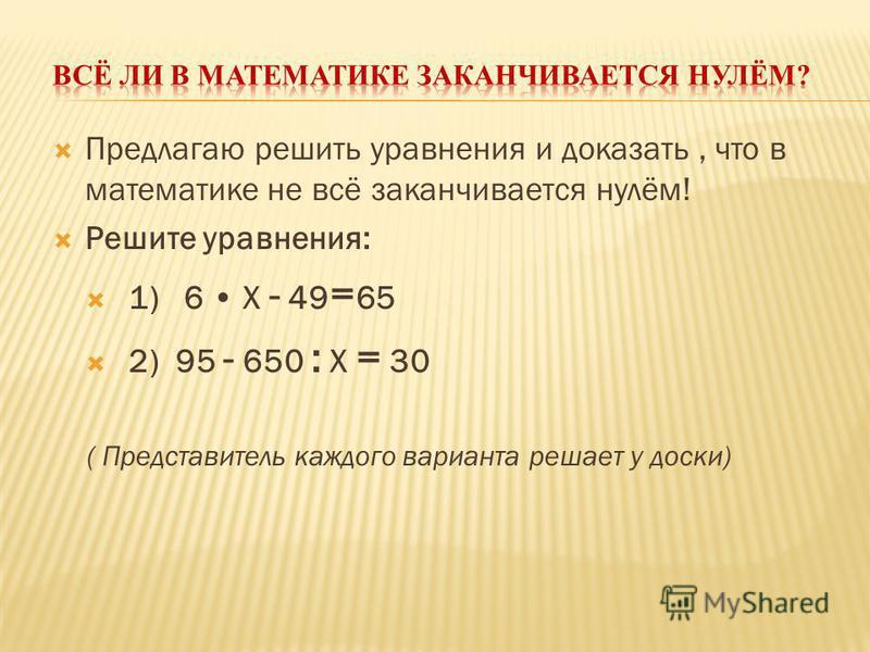 Предлагаю решить уравнения и доказать, что в математике не всё заканчивается нулём! Решите уравнения: 1) 6 X - 49 = 65 2) 95 - 650 : X = 30 ( Представитель каждого варианта решает у доски)