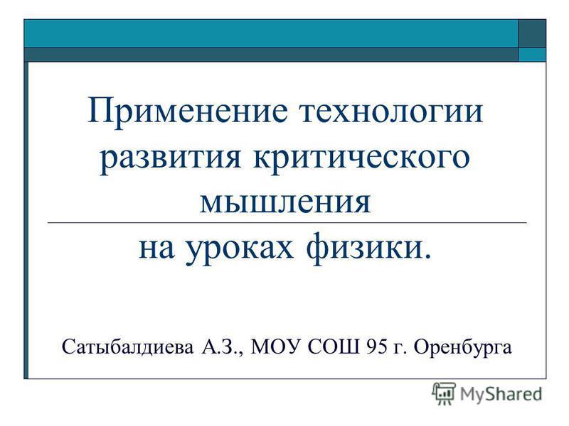 Применение технологии развития критического мышления на уроках физики. Сатыбалдиева А.З., МОУ СОШ 95 г. Оренбурга