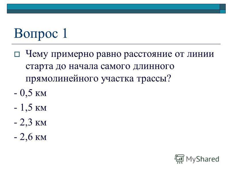 Вопрос 1 Чему примерно равно расстояние от линии старта до начала самого длинного прямолинейного участка трассы? - 0,5 км - 1,5 км - 2,3 км - 2,6 км