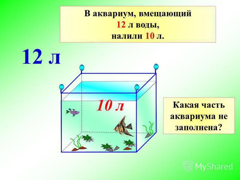 В аквариум, вмещающий 12 л воды, налили 10 л. 10 л 12 л Какая часть аквариума не заполнена?