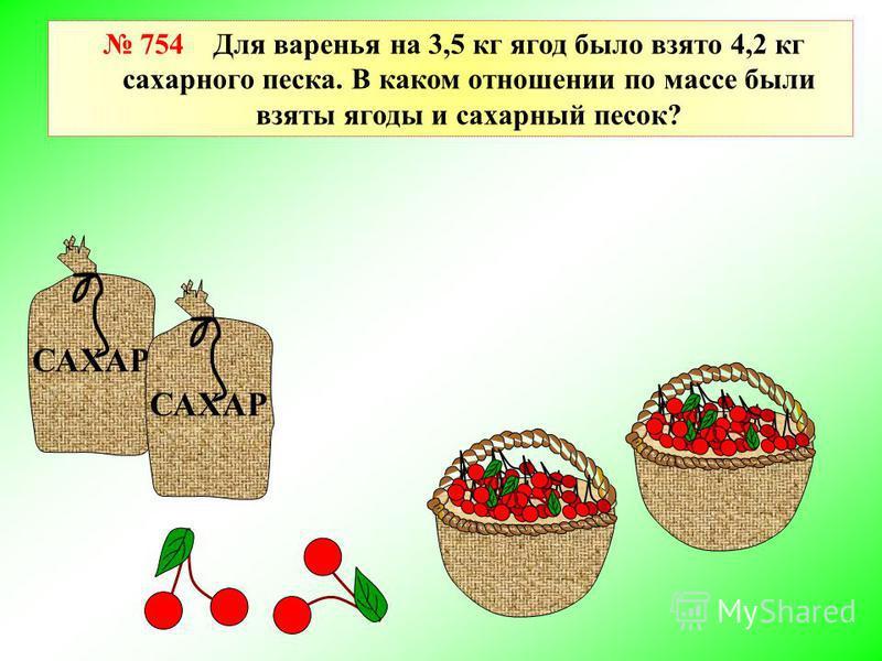 САХАР 754 Для варенья на 3,5 кг ягод было взято 4,2 кг сахарного песка. В каком отношении по массе были взяты ягоды и сахарный песок? САХАР
