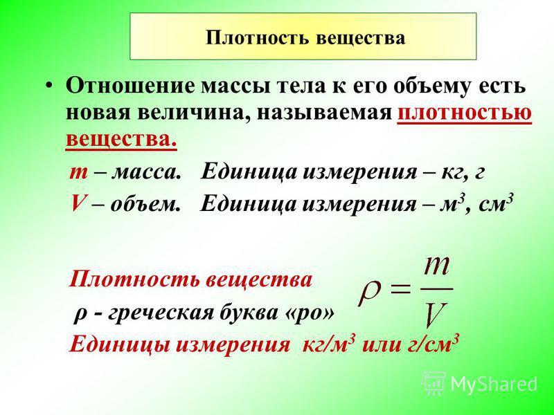 Плотность вещества Отношение массы тела к его объему есть новая величина, называемая плотностью вещества. m – масса. Единица измерения – кг, г V – объем. Единица измерения – м 3, см 3 Плотность вещества ρ - греческая буква «ро» Единицы измерения кг/м