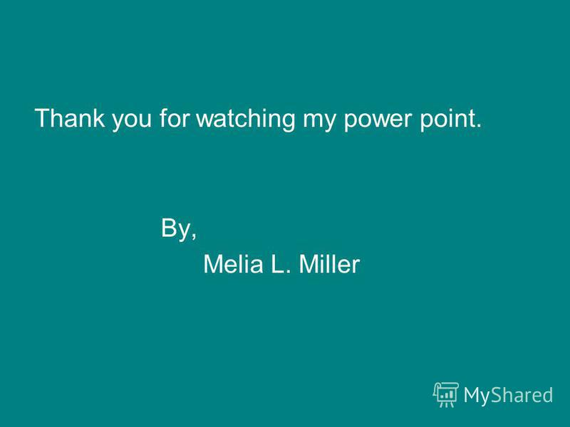Thank you for watching my power point. By, Melia L. Miller