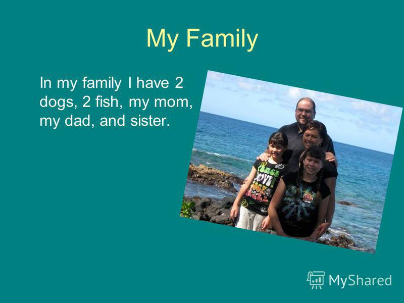 My Family In my family I have 2 dogs, 2 fish, my mom, my dad, and sister.