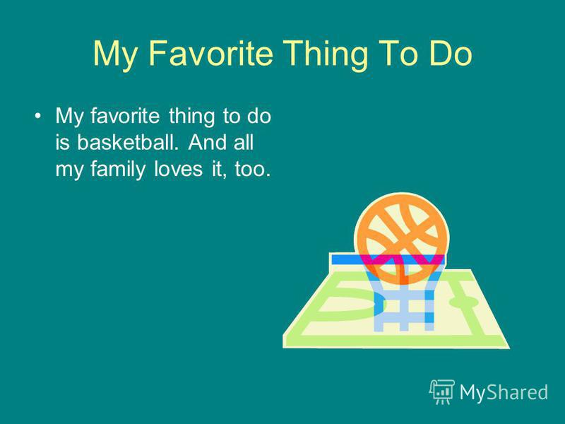 My Favorite Thing To Do My favorite thing to do is basketball. And all my family loves it, too.
