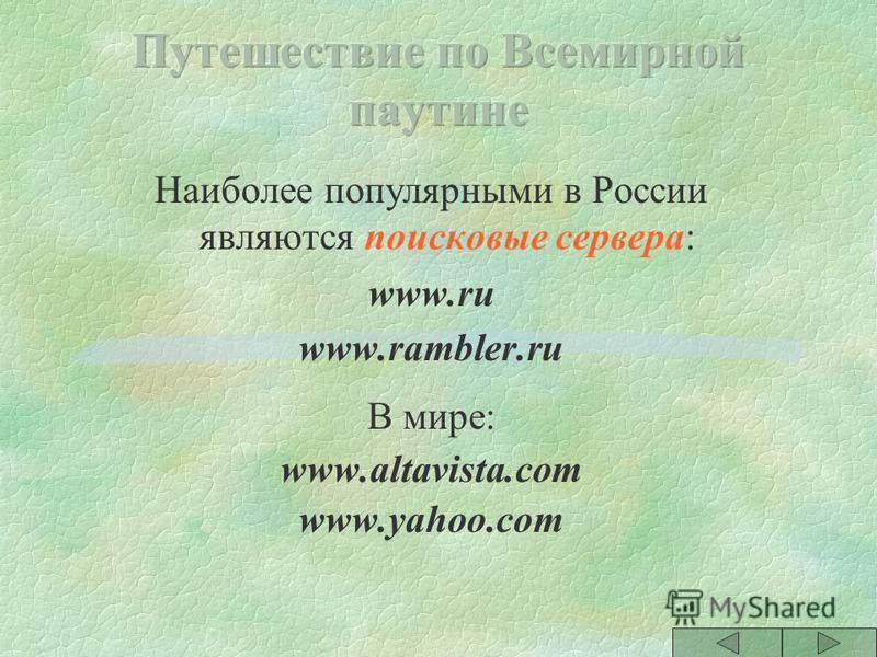 §WEB-индексы (Web index)- AltaVista.com, HotBot.com §WEB- каталоги (Web directories) - Yahoo.com, Magellan.com §гибридный метод - Lycos.com Excite.com, Infoseek.com §справочники (Желтые страницы) §русскоязычные - RAMBLER.RU