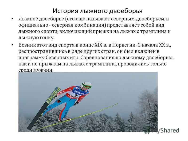 История лыжного двоеборья Лыжное двоеборье (его еще называют северным двоеборьем, а официально - северная комбинация) представляет собой вид лыжного спорта, включающий прыжки на лыжах с трамплина и лыжную гонку. Возник этот вид спорта в конце XIX в.