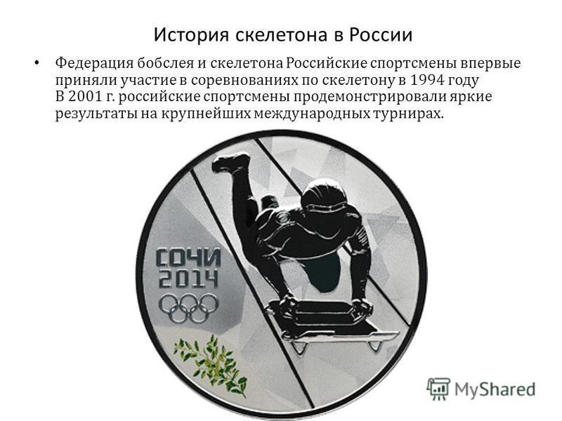 История скелетона в России Федерация бобслея и скелетона Российские спортсмены впервые приняли участие в соревнованиях по скелетону в 1994 году В 2001 г. российские спортсмены продемонстрировали яркие результаты на крупнейших международных турнирах.