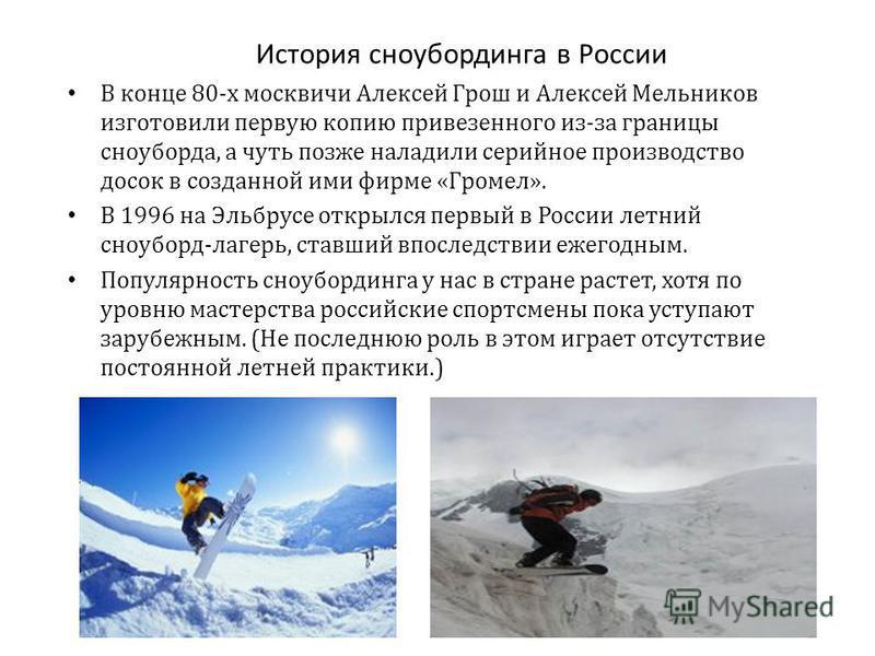 История сноубординга в России В конце 80-х москвичи Алексей Грош и Алексей Мельников изготовили первую копию привезенного из-за границы сноуборда, а чуть позже наладили серийное производство досок в созданной ими фирме «Громел». В 1996 на Эльбрусе от