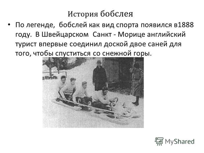 История бобслея По легенде, бобслей как вид спорта появился в 1888 году. В Швейцарском Санкт - Морице английский турист впервые соединил доской двое саней для того, чтобы спуститься со снежной горы.. По легенде, бобслей как вид спорта появился в 1888