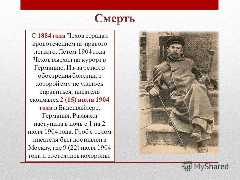 С 1884 года Чехов страдал кровотечением из правого лёгкого. Летом 1904 года Чехов выехал на курорт в Германию. Из-за резкого обострения болезни, с которой ему не удалось справиться, писатель скончался 2 (15) июля 1904 года в Баденвайлере, Германия. Р