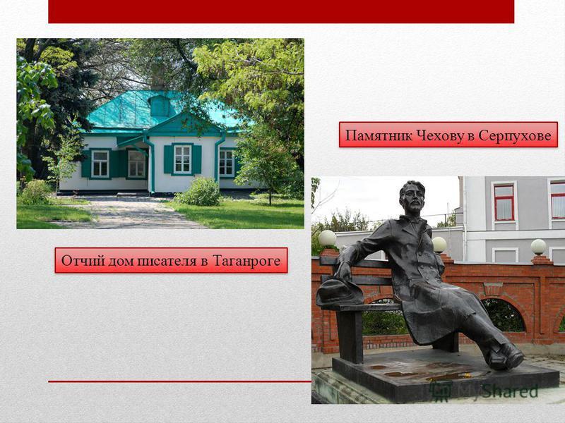 Отчий дом писателя в Таганроге Памятник Чехову в Серпухове
