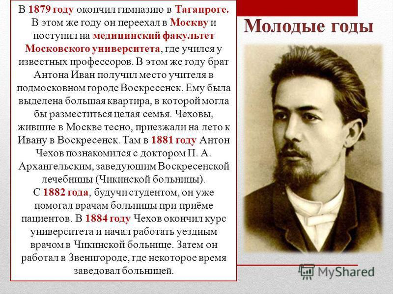В 1879 году окончил гимназию в Таганроге. В этом же году он переехал в Москву и поступил на медицинский факультет Московского университета, где учился у известных профессоров. В этом же году брат Антона Иван получил место учителя в подмосковном город