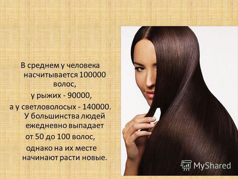 В среднем у человека насчитывается 100000 волос, у рыжих - 90000, а у светловолосых - 140000. У большинства людей ежедневно выпадает от 50 до 100 волос, однако на их месте начинают расти новые.