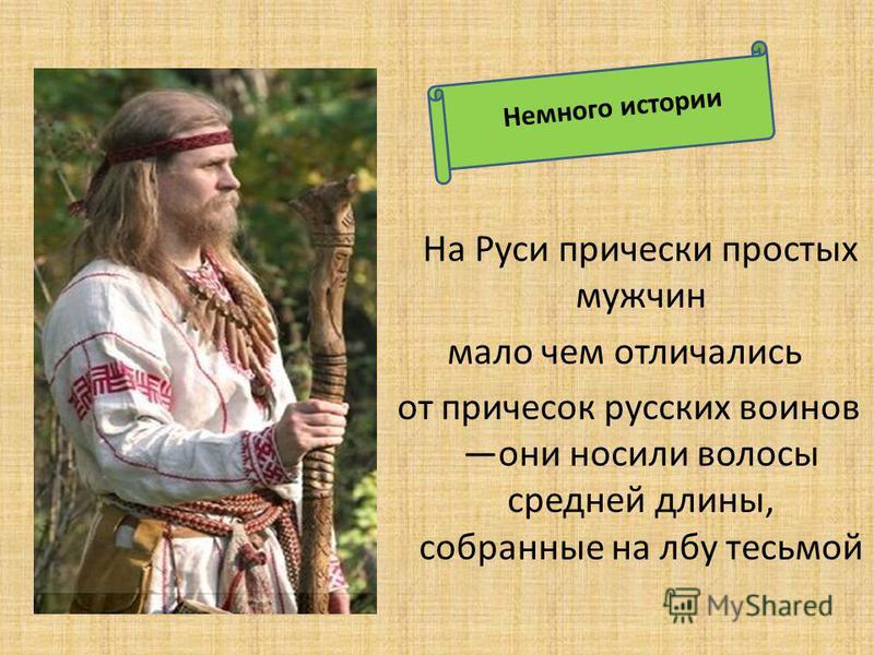 На Руси прически простых мужчин мало чем отличались от причесок русских воинов они носили волосы средней длины, собранные на лбу тесьмой Немного истории