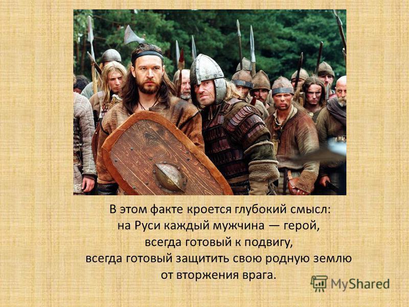 В этом факте кроется глубокий смысл: на Руси каждый мужчина герой, всегда готовый к подвигу, всегда готовый защитить свою родную землю от вторжения врага.
