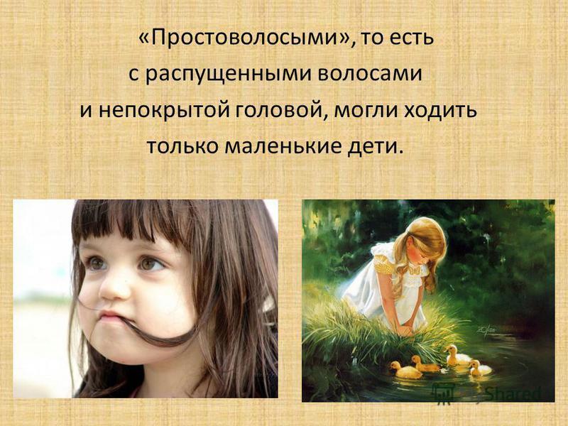 «Простоволосыми», то есть с распущенными волосами и непокрытой головой, могли ходить только маленькие дети.