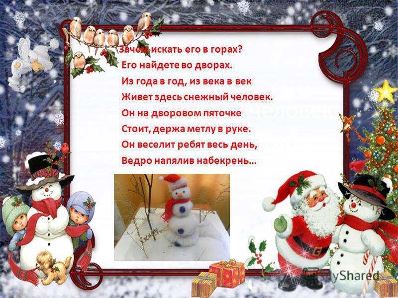 Снежный человек А. Шлыгин Зачем искать его в горах? Его найдете во дворах. Из года в год, из века в век Живет здесь снежный человек. Он на дворовом пяточке Стоит, держа метлу в руке. Он веселит ребят весь день, Ведро напялив набекрень…