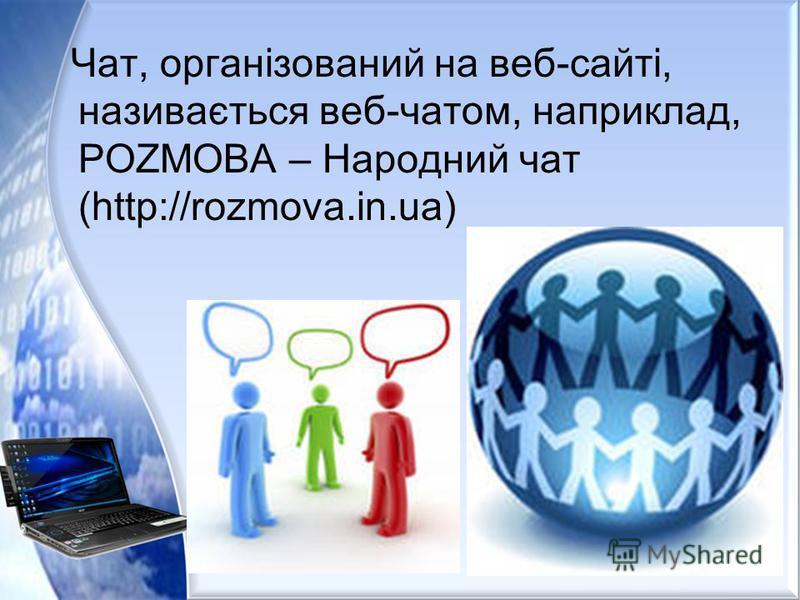 Чат, організований на веб-сайті, називається веб-чатом, наприклад, POZMOBA – Народний чат (http://rozmova.in.ua)