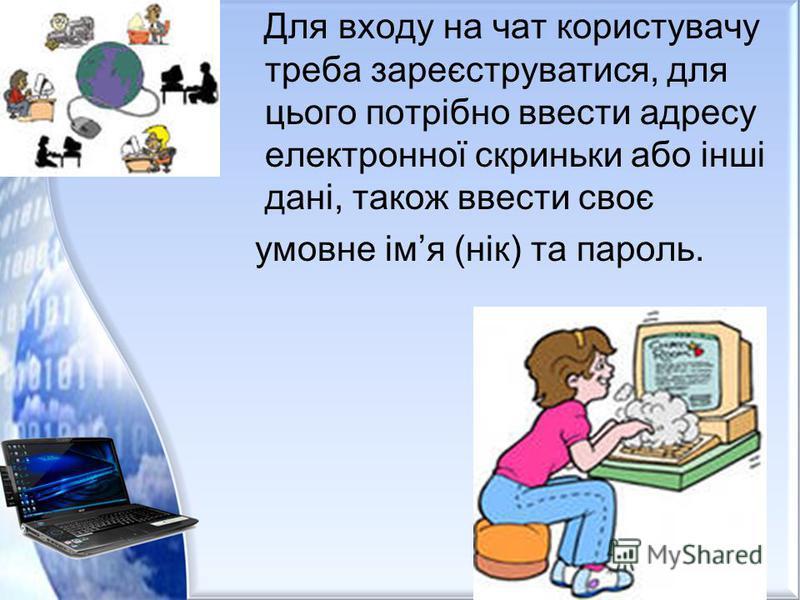 Для входу на чат користувачу треба зареєструватися, для цього потрібно ввести адресу електронної скриньки або інші дані, також ввести своє умовне імя (нік) та пароль.