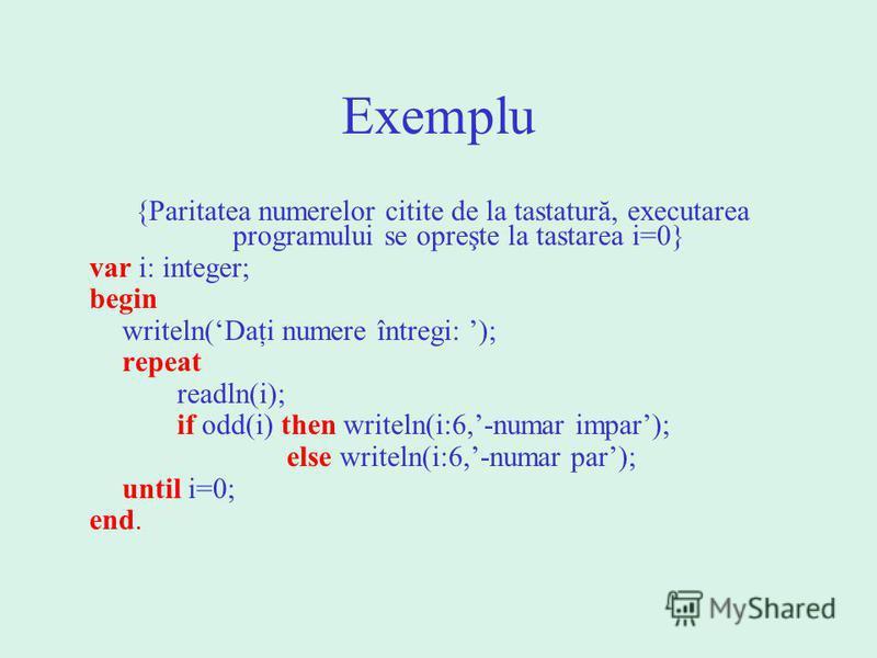 Exemplu {Paritatea numerelor citite de la tastatură, executarea programului se opreşte la tastarea i=0} var i: integer; begin writeln(Daţi numere întregi: ); repeat readln(i); if odd(i) then writeln(i:6,-numar impar); else writeln(i:6,-numar par); un