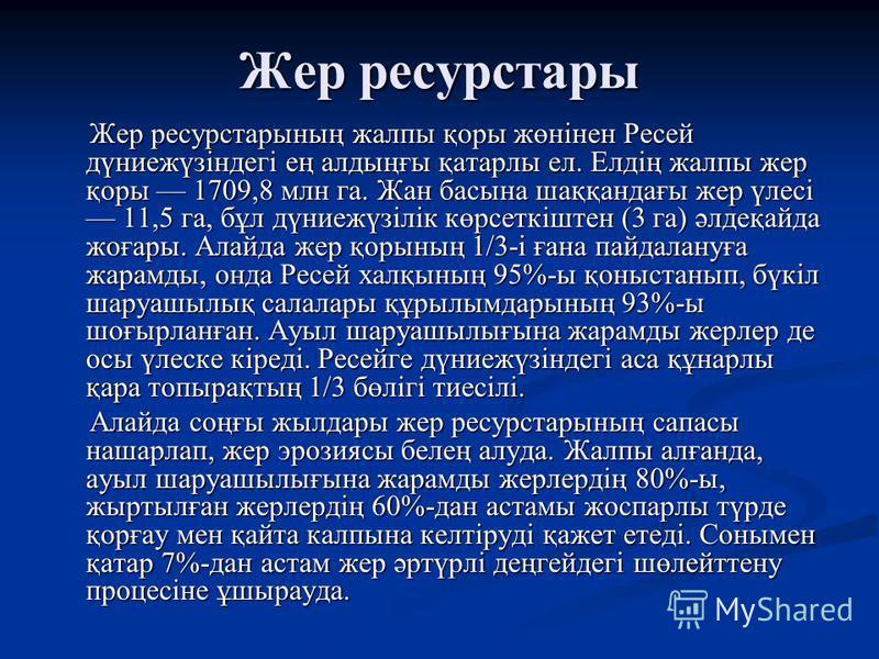 Жер ресурстары Жер ресурстарының жалпы қоры жөнінен Ресей дүниежүзіндегі ең алдыңғы қатарлы ел. Елдің жалпы жер қоры 1709,8 млн га. Жан басына шаққандағы жер үлесі 11,5 га, бұл дүниежүзілік көрсеткіштен (3 га) әлдеқайда жоғары. Алайда жер қорының 1/3