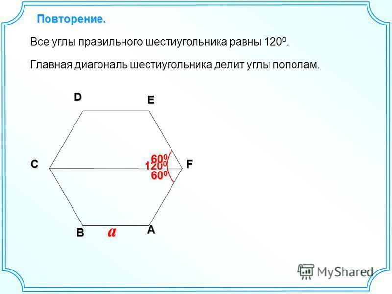 Повторение. ADE F B C a 120 0 Все углы правильного шестиугольника равны 120 0. Главная диагональ шестиугольника делит углы пополам. 600600600600 600600600600 600600600600 600600600600
