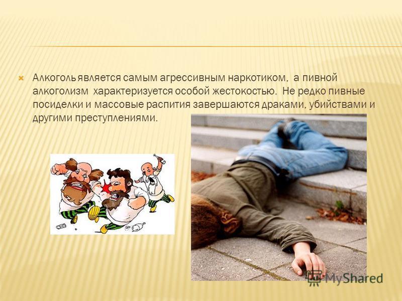 Алкоголь является самым агрессивным наркотиком, а пивной алкоголизм характеризуется особой жестокостью. Не редко пивные посиделки и массовые распития завершаются драками, убийствами и другими преступлениями.