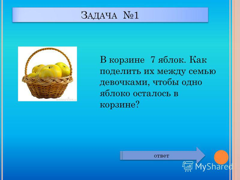 З АДАЧА 1 В корзине 7 яблок. Как поделить их между семью девочками, чтобы одно яблоко осталось в корзине? ответ