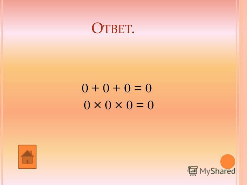О ТВЕТ. 0 + 0 + 0 = 0 0 × 0 × 0 = 0