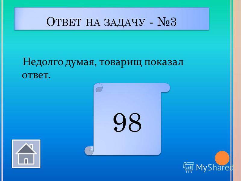 О ТВЕТ НА ЗАДАЧУ - 3 Недолго думая, товарищ показал ответ. 98