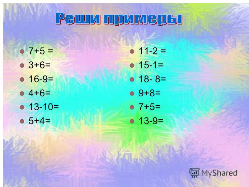 7+5 = 3+6= 16-9= 4+6= 13-10= 5+4= 11-2 = 15-1= 18- 8= 9+8= 7+5= 13-9=