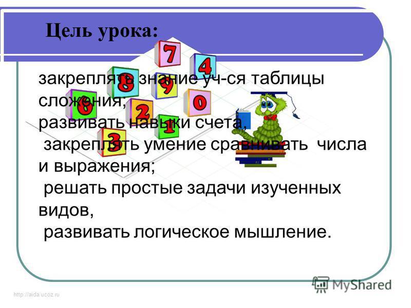 http://aida.ucoz.ru Цель урока: закреплять знание уч-ся таблицы сложения; развивать навыки счета, закреплять умение сравнивать числа и выражения; решать простые задачи изученных видов, развивать логическое мышление.