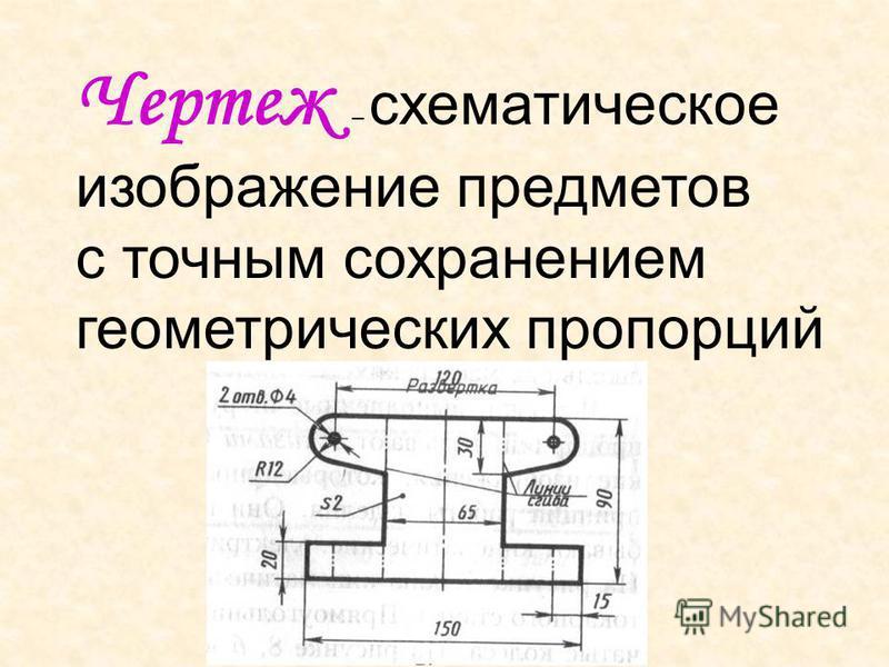 Чертеж – схематическое изображение предметов с точным сохранением геометрических пропорций