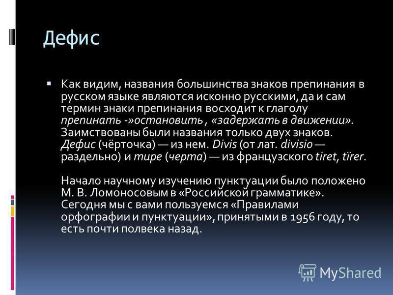 Дефис Как видим, названия большинства знаков препинания в русском языке являются исконно русскими, да и сам термин знаки препинания восходит к глаголу пропинать -»остановить, «задержать в движении». Заимствованы были названия только двух знаков. Дефи