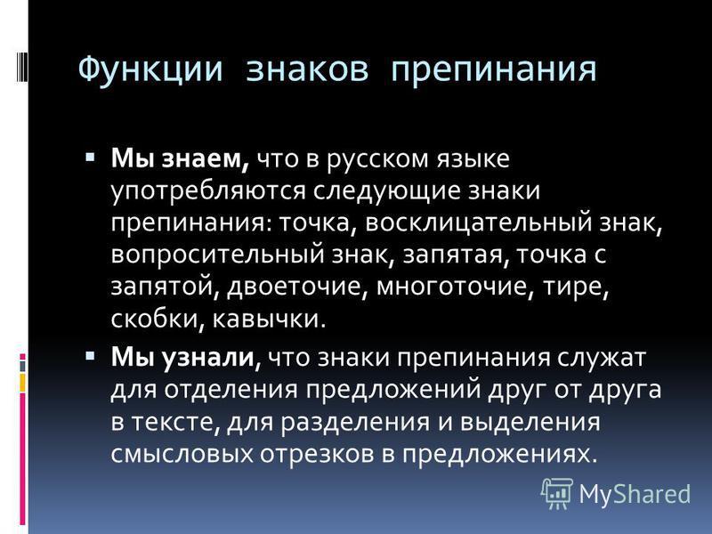 Функции знаков препинания Мы знаем, что в русском языке употребляются следующие знаки препинания: точка, восклицательный знак, вопросительный знак, запятая, точка с запятой, двоеточие, многоточие, тире, скобки, кавычки. Мы узнали, что знаки препинани