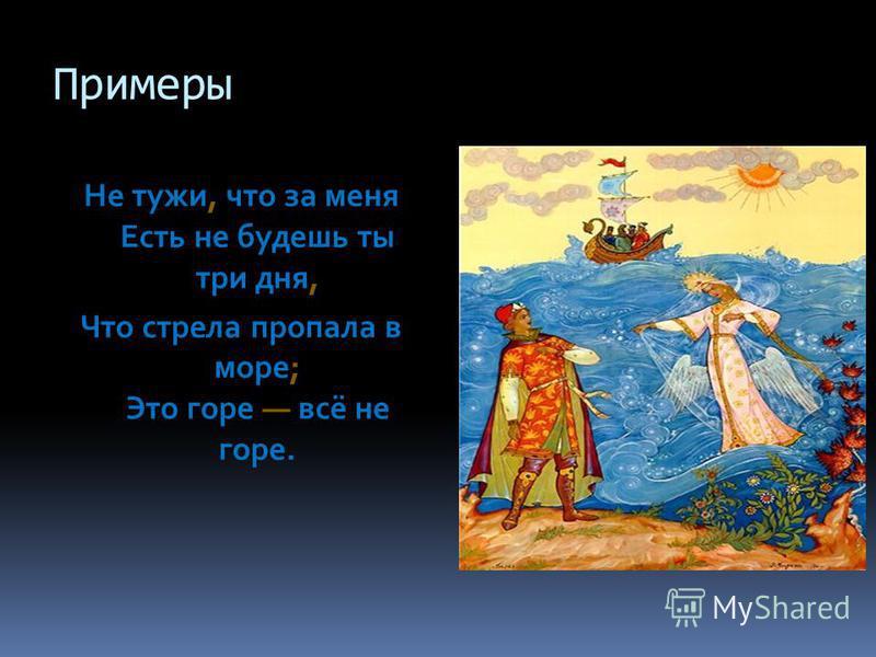 Примеры Не тужи, что за меня Есть не будешь ты три дня, Что стрела пропала в море; Это горе всё не горе.
