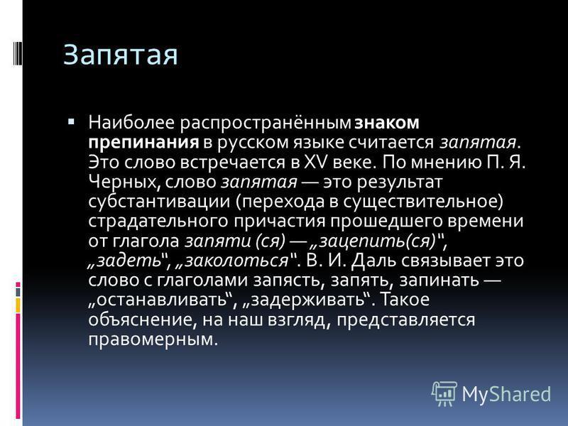 Запятая Наиболее распространённым знаком препинания в русском языке считается запятая. Это слово встречается в XV веке. По мнению П. Я. Черных, слово запятая это результат субстантивации (перехода в существительное) страдательного причастия прошедшег