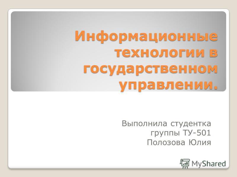 Информационные технологии в государственном управлении. Выполнила студентка группы ТУ-501 Полозова Юлия