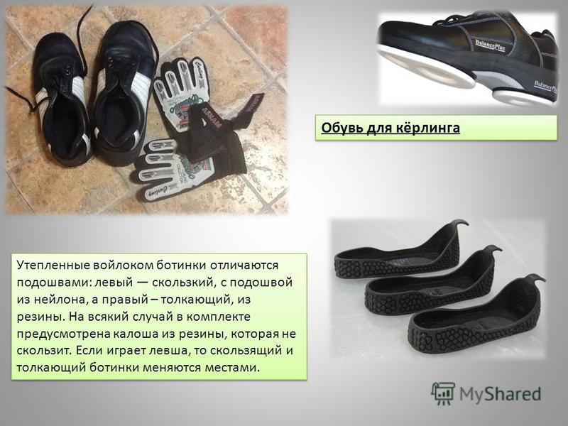 Обувь для кёрлинга Утепленные войлоком ботинки отличаются подошвами: левый скользкий, с подошвой из нейлона, а правый – толкающий, из резины. На всякий случай в комплекте предусмотрена калоша из резины, которая не скользит. Если играет левша, то скол