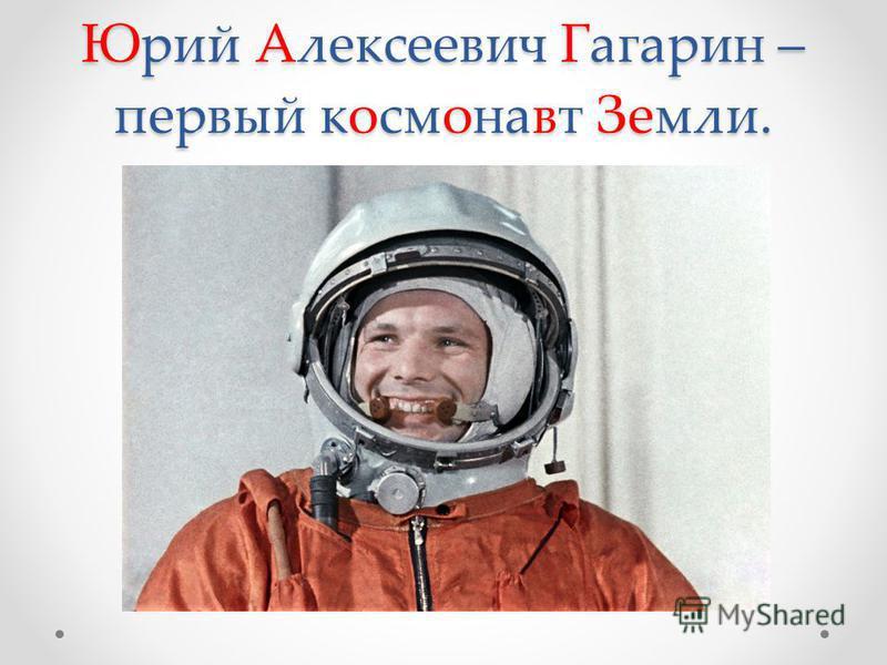 Юрий Алексеевич Гагарин – первый космонавт Земли.